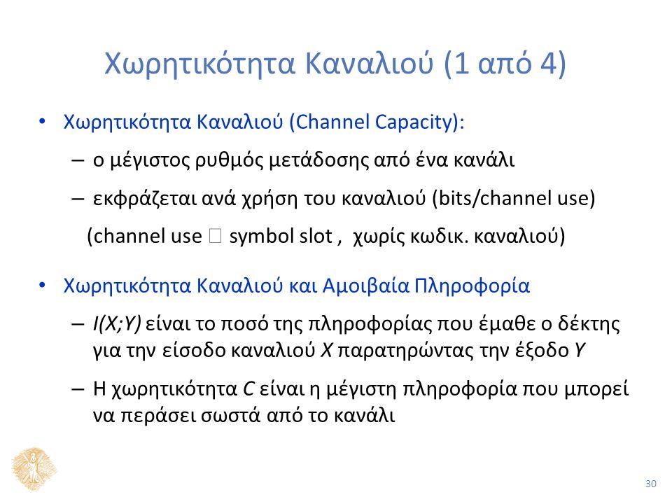 30 Χωρητικότητα Καναλιού (1 από 4) Χωρητικότητα Καναλιού (Channel Capacity): – ο μέγιστος ρυθμός μετάδοσης από ένα κανάλι – εκφράζεται ανά χρήση του καναλιού (bits/channel use) (channel use  symbol slot, χωρίς κωδικ.
