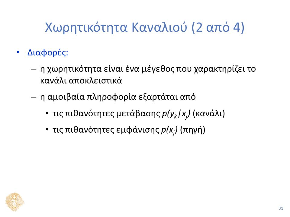 31 Χωρητικότητα Καναλιού (2 από 4) Διαφορές: – η χωρητικότητα είναι ένα μέγεθος που χαρακτηρίζει το κανάλι αποκλειστικά – η αμοιβαία πληροφορία εξαρτάται από τις πιθανότητες μετάβασης p(y k |x j ) (κανάλι) τις πιθανότητες εμφάνισης p(x j ) (πηγή)