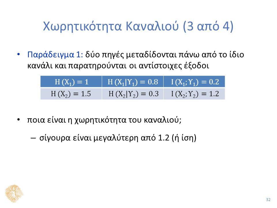 32 Χωρητικότητα Καναλιού (3 από 4) Παράδειγμα 1: δύο πηγές μεταδίδονται πάνω από το ίδιο κανάλι και παρατηρούνται οι αντίστοιχες έξοδοι ποια είναι η χωρητικότητα του καναλιού; – σίγουρα είναι μεγαλύτερη από 1.2 (ή ίση)