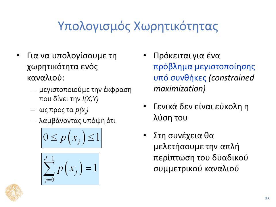 35 Υπολογισμός Χωρητικότητας Για να υπολογίσουμε τη χωρητικότητα ενός καναλιού: – μεγιστοποιούμε την έκφραση που δίνει την I(X;Υ) – ως προς τα p(x j ) – λαμβάνοντας υπόψη ότι Πρόκειται για ένα πρόβλημα μεγιστοποίησης υπό συνθήκες (constrained maximization) Γενικά δεν είναι εύκολη η λύση του Στη συνέχεια θα μελετήσουμε την απλή περίπτωση του δυαδικού συμμετρικού καναλιού