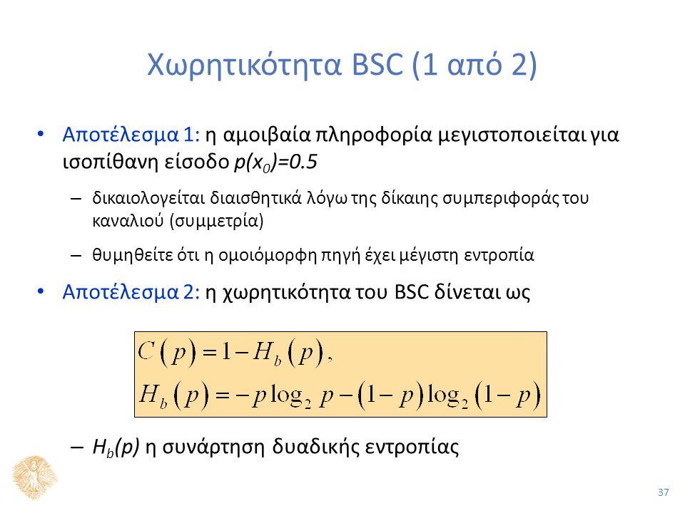 37 Χωρητικότητα BSC (1 από 2) Αποτέλεσμα 1: η αμοιβαία πληροφορία μεγιστοποιείται για ισοπίθανη είσοδο p(x 0 )=0.5 – δικαιολογείται διαισθητικά λόγω της δίκαιης συμπεριφοράς του καναλιού (συμμετρία) – θυμηθείτε ότι η ομοιόμορφη πηγή έχει μέγιστη εντροπία Αποτέλεσμα 2: η χωρητικότητα του BSC δίνεται ως – H b (p) η συνάρτηση δυαδικής εντροπίας