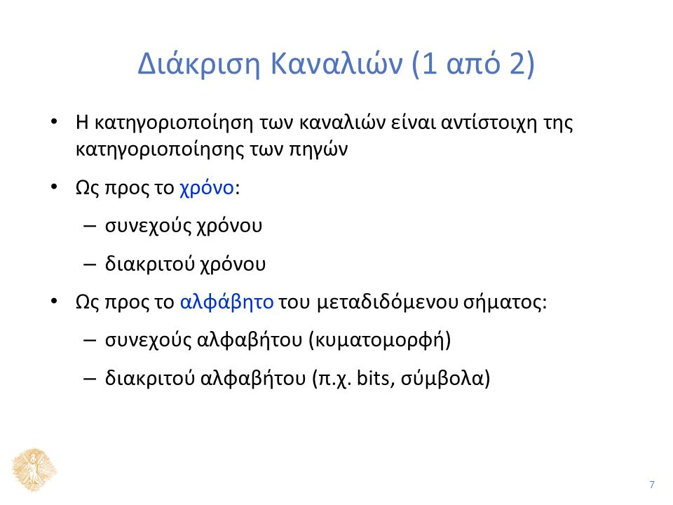 7 Διάκριση Καναλιών (1 από 2) Η κατηγοριοποίηση των καναλιών είναι αντίστοιχη της κατηγοριοποίησης των πηγών Ως προς το χρόνο: – συνεχούς χρόνου – διακριτού χρόνου Ως προς το αλφάβητο του μεταδιδόμενου σήματος: – συνεχούς αλφαβήτου (κυματομορφή) – διακριτού αλφαβήτου (π.χ.