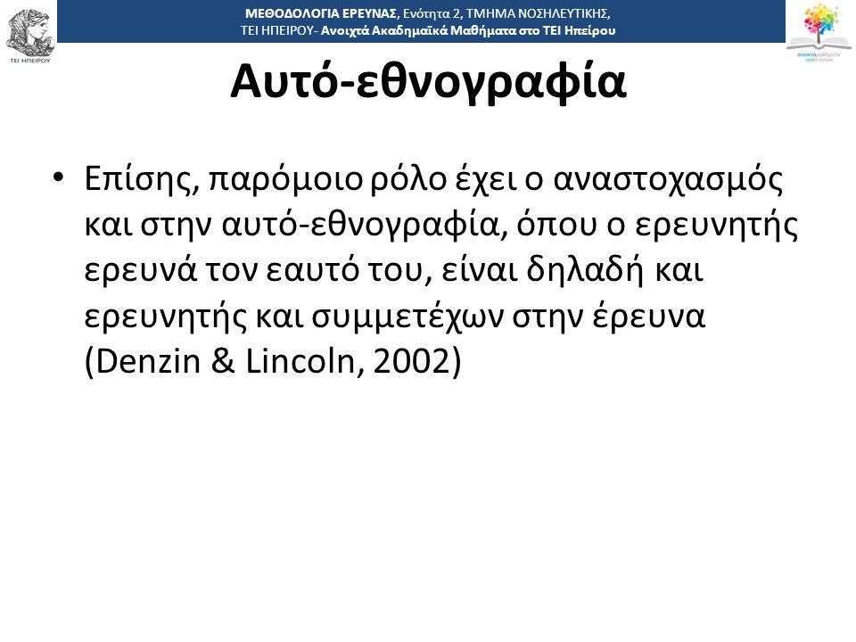 3030 -,, ΤΕΙ ΗΠΕΙΡΟΥ - Ανοιχτά Ακαδημαϊκά Μαθήματα στο ΤΕΙ Ηπείρου Αυτό-εθνογραφία Επίσης, παρόμοιο ρόλο έχει ο αναστοχασμός και στην αυτό-εθνογραφία, όπου ο ερευνητής ερευνά τον εαυτό του, είναι δηλαδή και ερευνητής και συμμετέχων στην έρευνα (Denzin & Lincoln, 2002) ΜΕΘΟΔΟΛΟΓΙΑ ΕΡΕΥΝΑΣ, Ενότητα 2, ΤΜΗΜΑ ΝΟΣΗΛΕΥΤΙΚΗΣ, ΤΕΙ ΗΠΕΙΡΟΥ- Ανοιχτά Ακαδημαϊκά Μαθήματα στο ΤΕΙ Ηπείρου