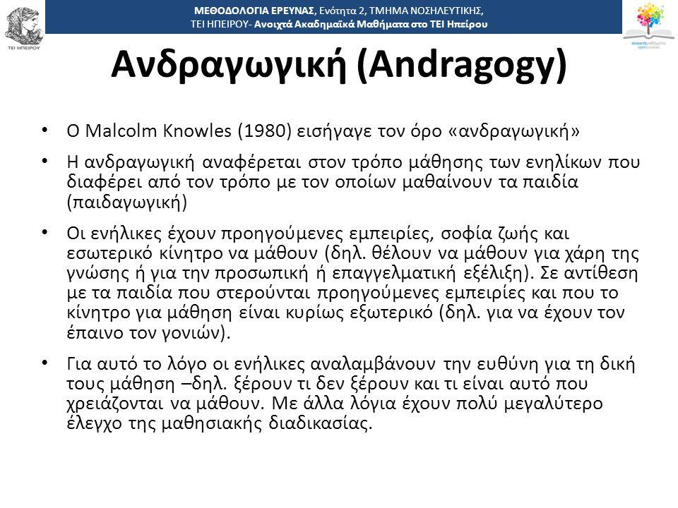 8 -,, ΤΕΙ ΗΠΕΙΡΟΥ - Ανοιχτά Ακαδημαϊκά Μαθήματα στο ΤΕΙ Ηπείρου Ανδραγωγική (Andragogy) Ο Malcolm Knowles (1980) εισήγαγε τον όρο «ανδραγωγική» Η ανδραγωγική αναφέρεται στον τρόπο μάθησης των ενηλίκων που διαφέρει από τον τρόπο με τον οποίων μαθαίνουν τα παιδία (παιδαγωγική) Οι ενήλικες έχουν προηγούμενες εμπειρίες, σοφία ζωής και εσωτερικό κίνητρο να μάθουν (δηλ.