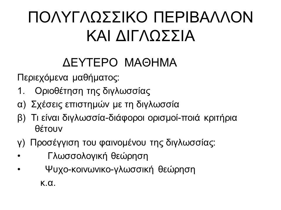 ΠΟΛΥΓΛΩΣΣΙΚΟ ΠΕΡΙΒΑΛΛΟΝ ΚΑΙ ΔΙΓΛΩΣΣΙΑ ΔΕΥΤΕΡΟ ΜΑΘΗΜΑ Περιεχόμενα μαθήματος: 1.Οριοθέτηση της διγλωσσίας α) Σχέσεις επιστημών με τη διγλωσσία β) Τι είναι διγλωσσία-διάφοροι ορισμοί-ποιά κριτήρια θέτουν γ) Προσέγγιση του φαινομένου της διγλωσσίας: Γλωσσολογική θεώρηση Ψυχο-κοινωνικο-γλωσσική θεώρηση κ.α.