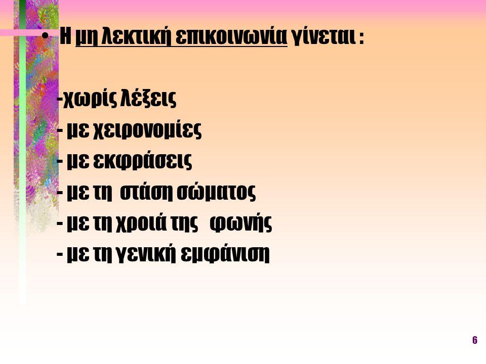 6 Η μη λεκτική επικοινωνία γίνεται : -χωρίς λέξεις - με χειρονομίες - με εκφράσεις - με τη στάση σώματος - με τη χροιά της φωνής - με τη γενική εμφάνι