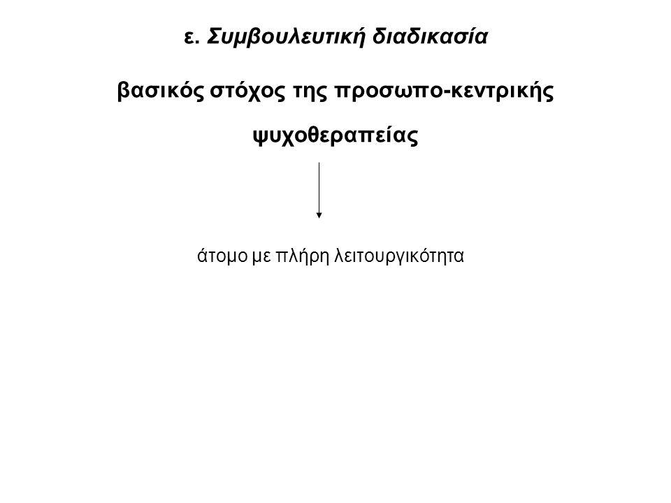 ε. Συμβουλευτική διαδικασία βασικός στόχος της προσωπο-κεντρικής ψυχοθεραπείας άτομο με πλήρη λειτουργικότητα