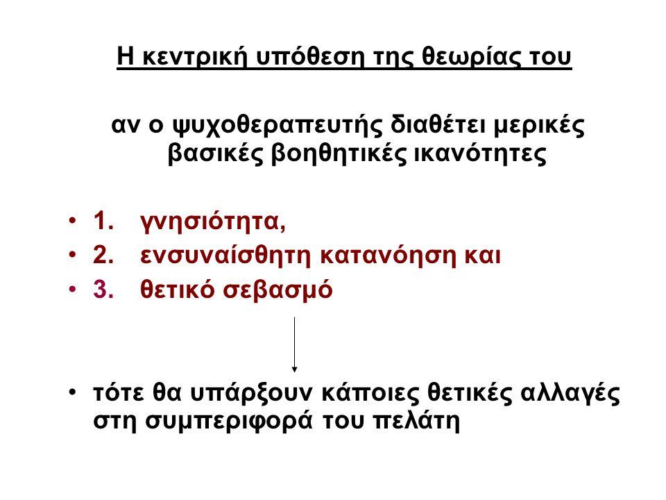 Η κεντρική υπόθεση της θεωρίας του αν ο ψυχοθεραπευτής διαθέτει μερικές βασικές βοηθητικές ικανότητες 1. γνησιότητα, 2. ενσυναίσθητη κατανόηση και 3.