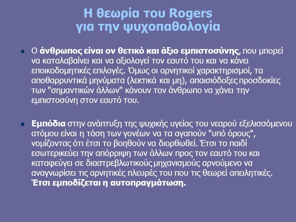 Η θεωρία του Rogers για την ψυχοπαθολογία Ο άνθρωπος είναι ον θετικό και άξιο εμπιστοσύνης, που μπορεί να καταλαβαίνει και να αξιολογεί τον εαυτό του και να κάνει εποικοδομητικές επιλογές.