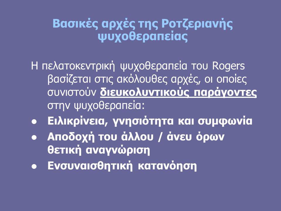 Βασικές αρχές της Ροτζεριανής ψυχοθεραπείας Η πελατοκεντρική ψυχοθεραπεία του Rogers βασίζεται στις ακόλουθες αρχές, οι οποίες συνιστούν διευκολυντικούς παράγοντες στην ψυχοθεραπεία: Ειλικρίνεια, γνησιότητα και συμφωνία Αποδοχή του άλλου / άνευ όρων θετική αναγνώριση Ενσυναισθητική κατανόηση