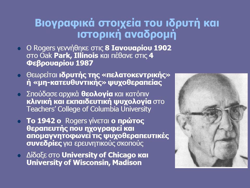 Βιογραφικά στοιχεία του ιδρυτή και ιστορική αναδρομή Ο Rogers γεννήθηκε στις 8 Ιανουαρίου 1902 στο Oak Park, Illinois και πέθανε στις 4 Φεβρουαρίου 1987 Θεωρείται ιδρυτής της «πελατοκεντρικής» ή «μη-κατευθυντικής» ψυχοθεραπείας Σπούδασε αρχικά θεολογία και κατόπιν κλινική και εκπαιδευτική ψυχολογία στο Teachers' College of Columbia University Το 1942 ο Rogers γίνεται ο πρώτος θεραπευτής που ηχογραφεί και απομαγνητοφωνεί τις ψυχοθεραπευτικές συνεδρίες για ερευνητικούς σκοπούς Δίδαξε στο University of Chicago και University of Wisconsin, Madison