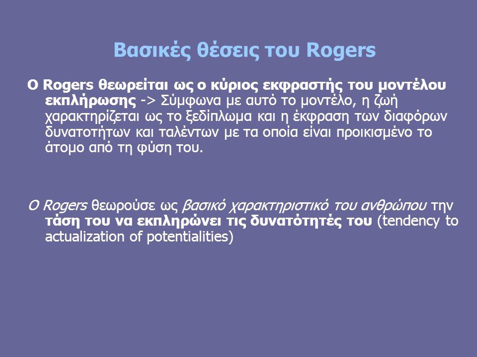 Βασικές θέσεις του Rogers Ο Rogers θεωρείται ως ο κύριος εκφραστής του μοντέλου εκπλήρωσης -> Σύμφωνα με αυτό το μοντέλο, η ζωή χαρακτηρίζεται ως το ξεδίπλωμα και η έκφραση των διαφόρων δυνατοτήτων και ταλέντων με τα οποία είναι προικισμένο το άτομο από τη φύση του.