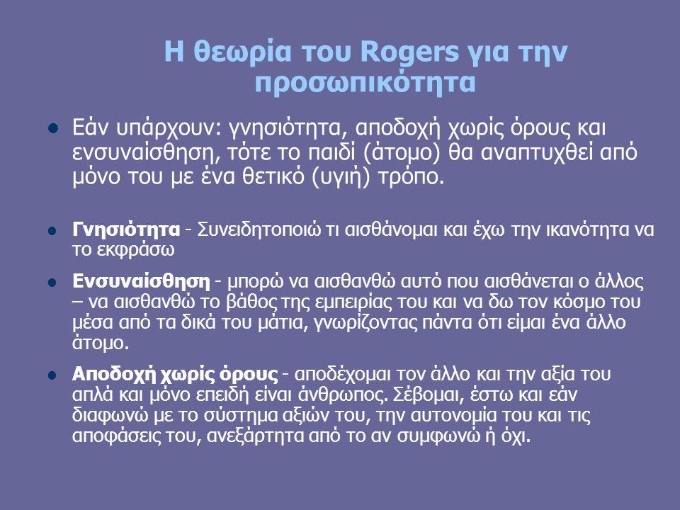 Η θεωρία του Rogers για την προσωπικότητα Εάν υπάρχουν: γνησιότητα, αποδοχή χωρίς όρους και ενσυναίσθηση, τότε το παιδί (άτομο) θα αναπτυχθεί από μόνο του με ένα θετικό (υγιή) τρόπο.