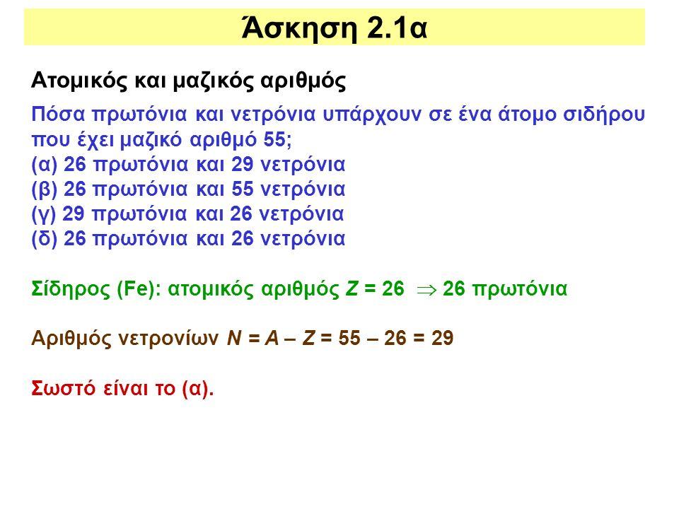 Άσκηση 2.1α Ατομικός και μαζικός αριθμός Πόσα πρωτόνια και νετρόνια υπάρχουν σε ένα άτομο σιδήρου που έχει μαζικό αριθμό 55; (α) 26 πρωτόνια και 29 νε