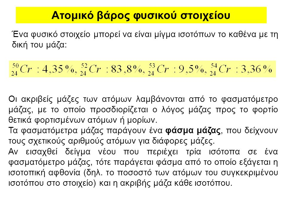 Ατομικό βάρος φυσικού στοιχείου Ένα φυσικό στοιχείο μπορεί να είναι μίγμα ισοτόπων το καθένα με τη δική του μάζα: Οι ακριβείς μάζες των ατόμων λαμβάνο