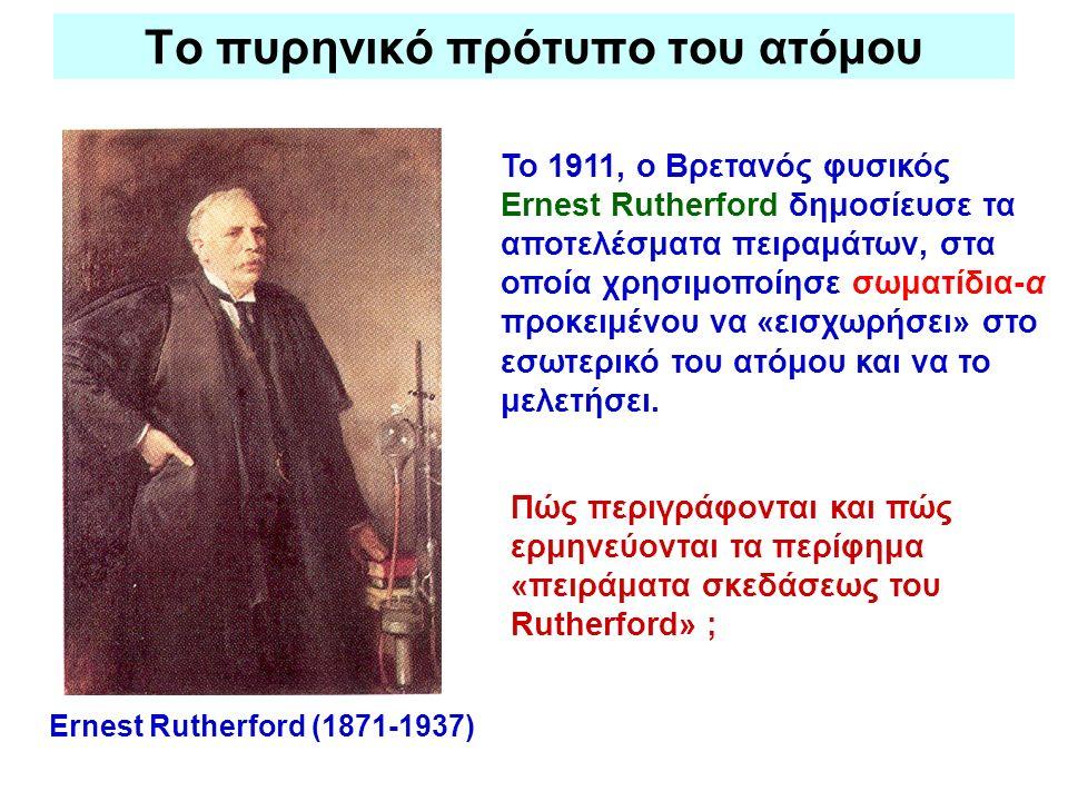 Το πυρηνικό πρότυπο του ατόμου Ernest Rutherford (1871-1937) Το 1911, ο Βρετανός φυσικός Ernest Rutherford δημοσίευσε τα αποτελέσματα πειραμάτων, στα