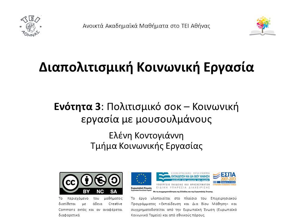 Διαπολιτισμική Κοινωνική Εργασία Ενότητα 3: Πολιτισμικό σοκ – Κοινωνική εργασία με μουσουλμάνους Ελένη Κοντογιάννη Τμήμα Κοινωνικής Εργασίας Ανοικτά Ακαδημαϊκά Μαθήματα στο ΤΕΙ Αθήνας Το περιεχόμενο του μαθήματος διατίθεται με άδεια Creative Commons εκτός και αν αναφέρεται διαφορετικά Το έργο υλοποιείται στο πλαίσιο του Επιχειρησιακού Προγράμματος «Εκπαίδευση και Δια Βίου Μάθηση» και συγχρηματοδοτείται από την Ευρωπαϊκή Ένωση (Ευρωπαϊκό Κοινωνικό Ταμείο) και από εθνικούς πόρους.