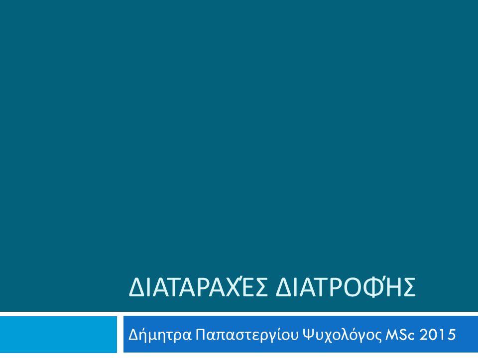 ΔΙΑΤΑΡΑΧΈΣ ΔΙΑΤΡΟΦΉΣ Δήμητρα Παπαστεργίου Ψυχολόγος MSc 2015
