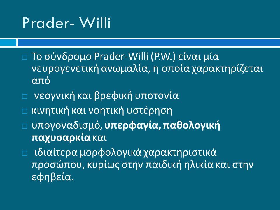 Prader- Willi  Το σύνδρομο Prader-Willi ( Ρ.W.) είναι μία νευρογενετική ανωμαλία, η οποία χαρακτηρίζεται από  νεογνική και βρεφική υποτονία  κινητική και νοητική υστέρηση  υπογοναδισμό, υπερφαγία, παθολογική παχυσαρκία και  ιδιαίτερα μορφολογικά χαρακτηριστικά προσώπου, κυρίως στην παιδική ηλικία και στην εφηβεία.