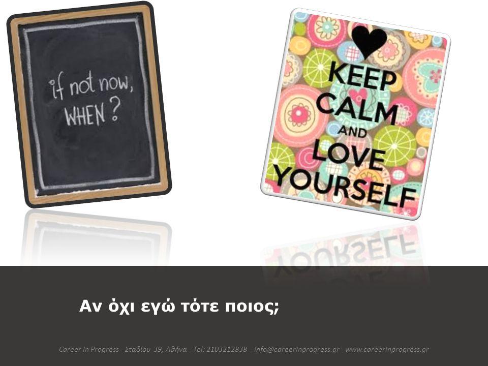Αν όχι εγώ τότε ποιος; Career In Progress - Σταδίου 39, Αθήνα - Tel: 2103212838 - info@careerinprogress.gr - www.careerinprogress.gr