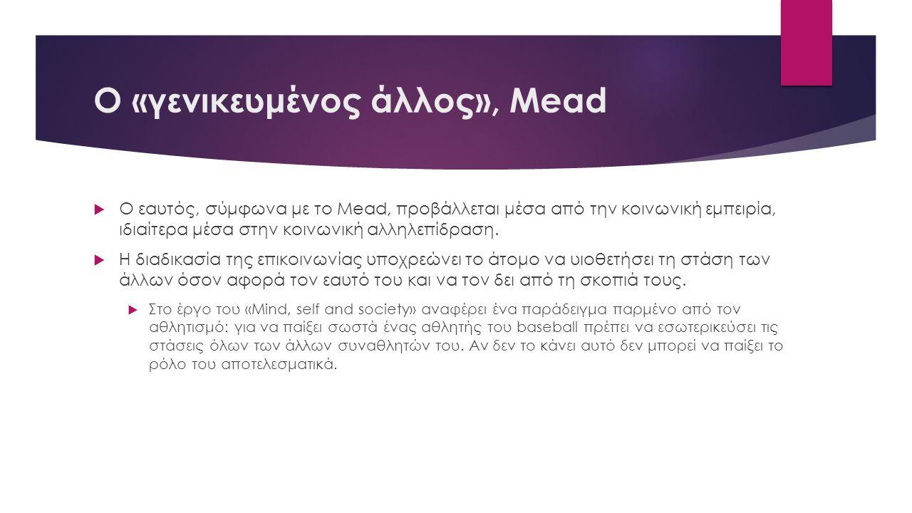 Ο «γενικευμένος άλλος», Mead  Ο εαυτός, σύμφωνα με το Mead, προβάλλεται μέσα από την κοινωνική εμπειρία, ιδιαίτερα μέσα στην κοινωνική αλληλεπίδραση.