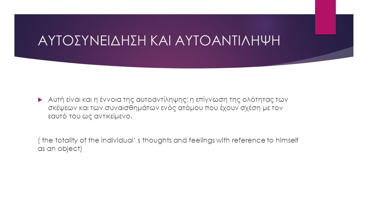 ΑΥΤΟΣΥΝΕΙΔΗΣΗ ΚΑΙ ΑΥΤΟΑΝΤΙΛΗΨΗ  Αυτή είναι και η έννοια της αυτοαντίληψης: η επίγνωση της ολότητας των σκέψεων και των συναισθημάτων ενός ατόμου που έχουν σχέση με τον εαυτό του ως αντικείμενο.