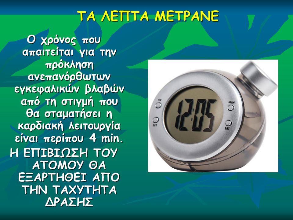 ΤΑ ΛΕΠΤΑ ΜΕΤΡΑΝΕ Ο χρόνος που απαιτείται για την πρόκληση ανεπανόρθωτων εγκεφαλικών βλαβών από τη στιγμή που θα σταματήσει η καρδιακή λειτουργία είναι περίπου 4 min.
