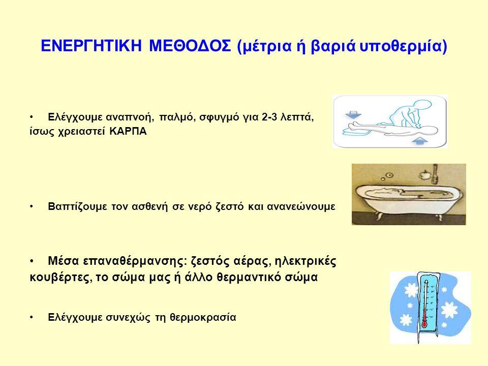 ΕΝΕΡΓΗΤΙΚΗ ΜΕΘΟΔΟΣ (μέτρια ή βαριά υποθερμία) Ελέγχουμε αναπνοή, παλμό, σφυγμό για 2-3 λεπτά, ίσως χρειαστεί ΚΑΡΠΑ Βαπτίζουμε τον ασθενή σε νερό ζεστό και ανανεώνουμε Μέσα επαναθέρμανσης: ζεστός αέρας, ηλεκτρικές κουβέρτες, το σώμα μας ή άλλο θερμαντικό σώμα Ελέγχουμε συνεχώς τη θερμοκρασία
