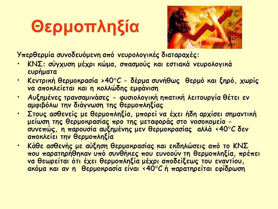 Θερμοπληξία Υπερθερμία συνοδευόμενη από νευρολογικές διαταραχές: ΚΝΣ: σύγχυση μέχρι κώμα, σπασμούς και εστιακά νευρολογικά ευρήματα Κεντρική θερμοκρασία >40  C - δέρμα συνήθως θερμό και ξηρό, χωρίς να αποκλείεται και η κολλώδης εμφάνιση Αυξημένες τρανσαμινάσες - φυσιολογική ηπατική λειτουργία θέτει εν αμφιβόλω την διάγνωση της θερμοπληξίας Στους ασθενείς με θερμοπληξία, μπορεί να έχει ήδη αρχίσει σημαντική μείωση της θερμοκρασίας προ της μεταφοράς στο νοσοκομείο - συνεπώς, η παρουσία αυξημένης μεν θερμοκρασίας αλλά <40  C δεν αποκλείει την θερμοπληξία Κάθε ασθενής με αύξηση θερμοκρασίας και εκδηλώσεις από το ΚΝΣ που παρατηρήθηκαν υπό συνθήκες που ευνοούν τη θερμοπληξία, πρέπει να θεωρείται ότι έχει θερμοπληξία μέχρι αποδείξεως του εναντίου, ακόμα και αν η θερμοκρασία είναι <40  C ή παρατηρείται εφίδρωση