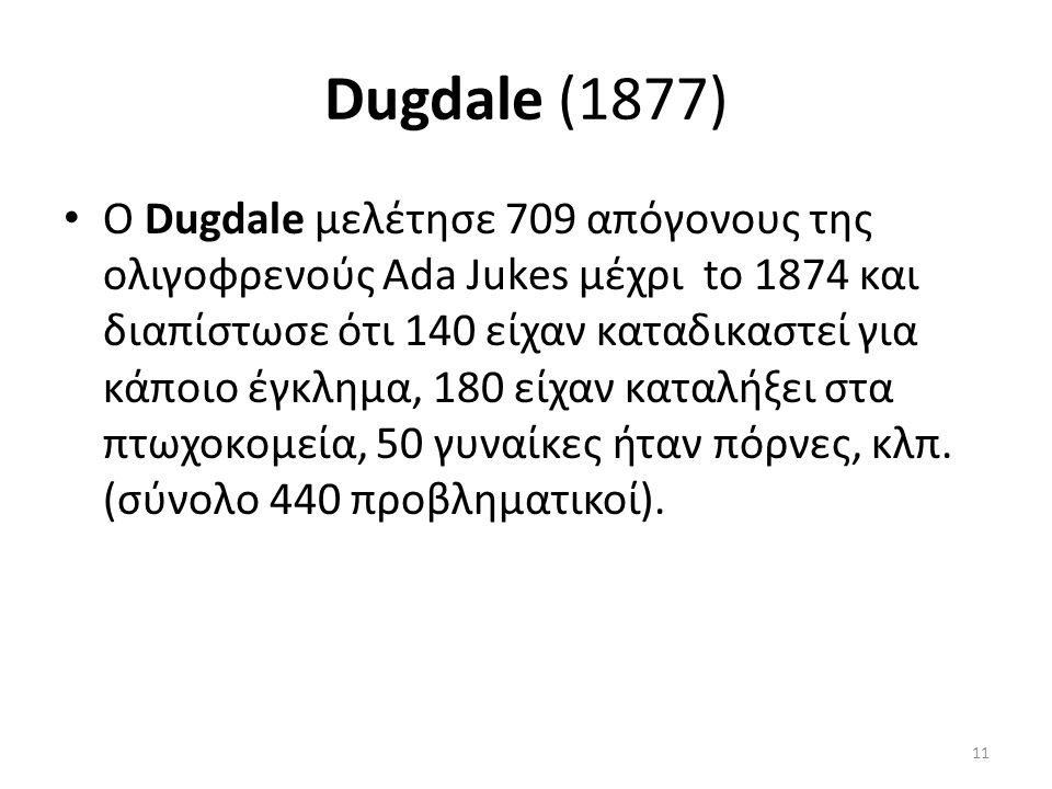 Dugdale (1877) Ο Dugdale μελέτησε 709 απόγονους της ολιγοφρενούς Ada Jukes μέχρι to 1874 και διαπίστωσε ότι 140 είχαν καταδικαστεί για κάποιο έγκλημα, 180 είχαν καταλήξει στα πτωχοκομεία, 50 γυναίκες ήταν πόρνες, κλπ.