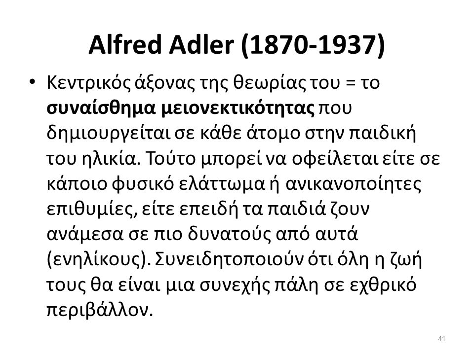 Alfred Adler (1870-1937) Kεντρικός άξονας της θεωρίας του = το συναίσθημα μειονεκτικότητας που δημιουργείται σε κάθε άτομο στην παιδική του ηλικία. Το