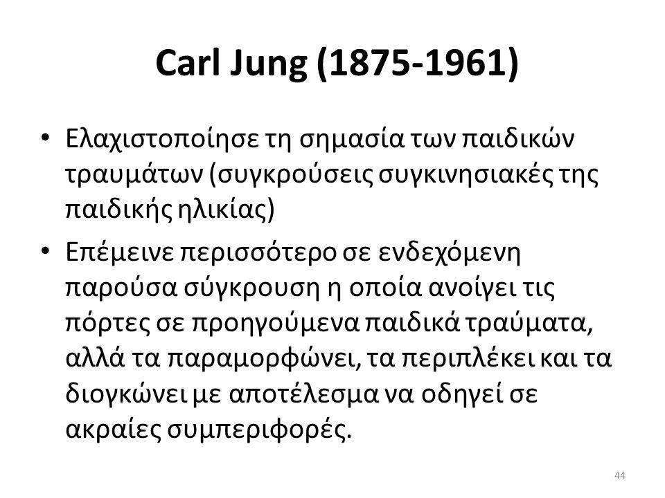 Carl Jung (1875-1961) Ελαχιστοποίησε τη σημασία των παιδικών τραυμάτων (συγκρούσεις συγκινησιακές της παιδικής ηλικίας) Επέμεινε περισσότερο σε ενδεχόμενη παρούσα σύγκρουση η οποία ανοίγει τις πόρτες σε προηγούμενα παιδικά τραύματα, αλλά τα παραμορφώνει, τα περιπλέκει και τα διογκώνει με αποτέλεσμα να οδηγεί σε ακραίες συμπεριφορές.