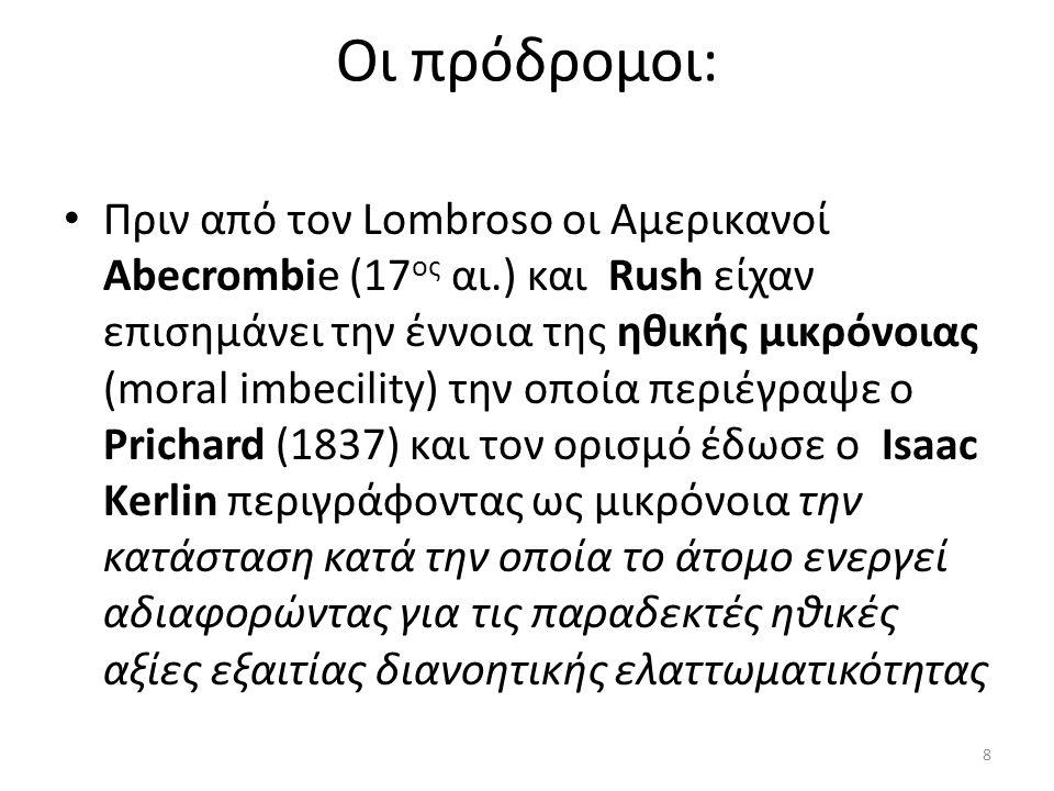 Οι πρόδρομοι: Πριν από τον Lombroso οι Αμερικανοί Abecrombie (17 ος αι.) και Rush είχαν επισημάνει την έννοια της ηθικής μικρόνοιας (moral imbecility) την οποία περιέγραψε ο Prichard (1837) και τον ορισμό έδωσε ο Isaac Kerlin περιγράφοντας ως μικρόνοια την κατάσταση κατά την οποία το άτομο ενεργεί αδιαφορώντας για τις παραδεκτές ηθικές αξίες εξαιτίας διανοητικής ελαττωματικότητας 8