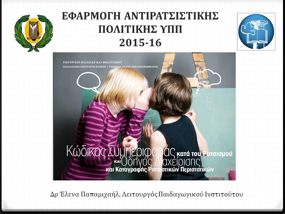 ΕΦΑΡΜΟΓΗ ΑΝΤΙΡΑΤΣΙΣΤΙΚΗΣ ΠΟΛΙΤΙΚΗΣ ΥΠΠ 2015-16 Δρ Έλενα Παπαμιχαήλ, Λειτουργός Παιδαγωγικού Ινστιτούτου