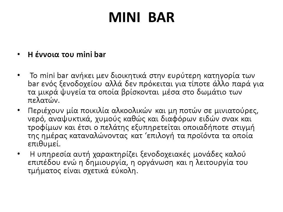 MINI BAR Η έννοια του mini bar To mini bar ανήκει μεν διοικητικά στην ευρύτερη κατηγορία των bar ενός ξενοδοχείου αλλά δεν πρόκειται για τίποτε άλλο παρά για τα μικρά ψυγεία τα οποία βρίσκονται μέσα στο δωμάτιο των πελατών.
