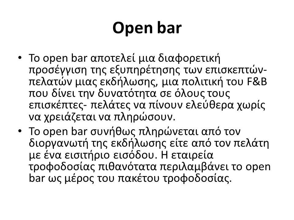 Open bar To open bar αποτελεί μια διαφορετική προσέγγιση της εξυπηρέτησης των επισκεπτών- πελατών μιας εκδήλωσης, μια πολιτική του F&B που δίνει την δυνατότητα σε όλους τους επισκέπτες- πελάτες να πίνουν ελεύθερα χωρίς να χρειάζεται να πληρώσουν.