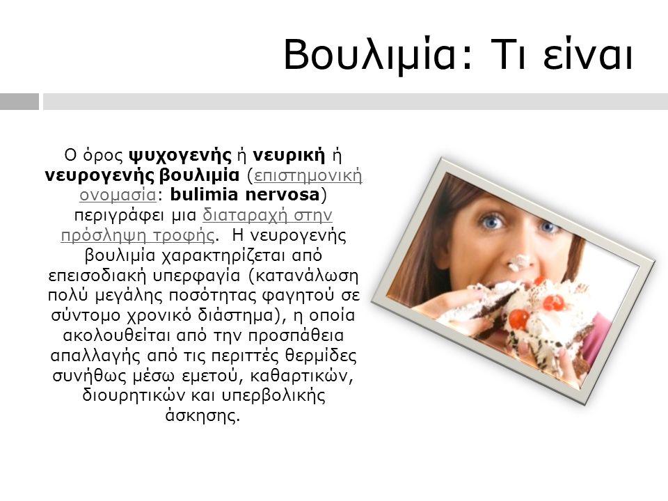 Βουλιμία: Τι είναι Ο όρος ψυχογενής ή νευρική ή νευρογενής βουλιμία (επιστημονική ονομασία: bulimia nervosa) περιγράφει μια διαταραχή στην πρόσληψη τροφής.