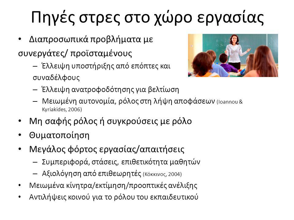 Πηγές στρες στο χώρο εργασίας Διαπροσωπικά προβλήματα με συνεργάτες/ προϊσταμένους – Έλλειψη υποστήριξης από επόπτες και συναδέλφους – Έλλειψη ανατροφοδότησης για βελτίωση – Μειωμένη αυτονομία, ρόλος στη λήψη αποφάσεων (Ioannou & Kyriakides, 2006) Μη σαφής ρόλος ή συγκρούσεις με ρόλο Θυματοποίηση Μεγάλος φόρτος εργασίας/απαιτήσεις – Συμπεριφορά, στάσεις, επιθετικότητα μαθητών – Αξιολόγηση από επιθεωρητές (Κόκκινος, 2004) Μειωμένα κίνητρα/εκτίμηση/προοπτικές ανέλιξης Αντιλήψεις κοινού για το ρόλου του εκπαιδευτικού