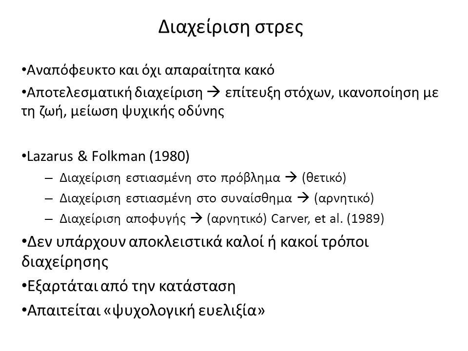 Διαχείριση στρες Αναπόφευκτο και όχι απαραίτητα κακό Αποτελεσματική διαχείριση  επίτευξη στόχων, ικανοποίηση με τη ζωή, μείωση ψυχικής οδύνης Lazarus & Folkman (1980) – Διαχείριση εστιασμένη στο πρόβλημα  (θετικό) – Διαχείριση εστιασμένη στο συναίσθημα  (αρνητικό) – Διαχείριση αποφυγής  (αρνητικό) Carver, et al.