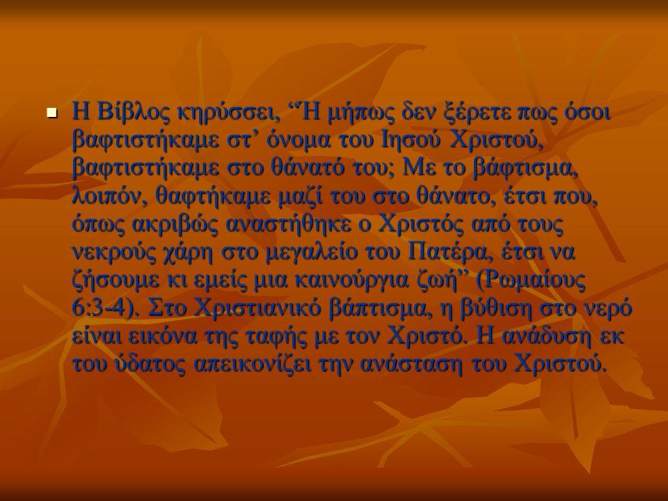 Η Βίβλος κηρύσσει, Ή μήπως δεν ξέρετε πως όσοι βαφτιστήκαμε στ' όνομα του Iησού Xριστού, βαφτιστήκαμε στο θάνατό του; Mε το βάφτισμα, λοιπόν, θαφτήκαμε μαζί του στο θάνατο, έτσι που, όπως ακριβώς αναστήθηκε ο Xριστός από τους νεκρούς χάρη στο μεγαλείο του Πατέρα, έτσι να ζήσουμε κι εμείς μια καινούργια ζωή (Ρωμαίους 6:3-4).