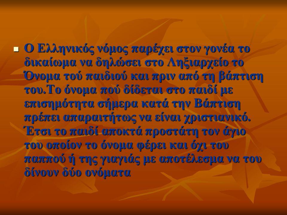 Ο Ελληνικός νόμος παρέχει στον γονέα το δικαίωμα να δηλώσει στο Ληξιαρχείο το Όνομα τού παιδιού και πριν από τη βάπτιση του.Το όνομα πού δίδεται στο παιδί με επισημότητα σήμερα κατά την Βάπτιση πρέπει απαραιτήτως να είναι χριστιανικό.