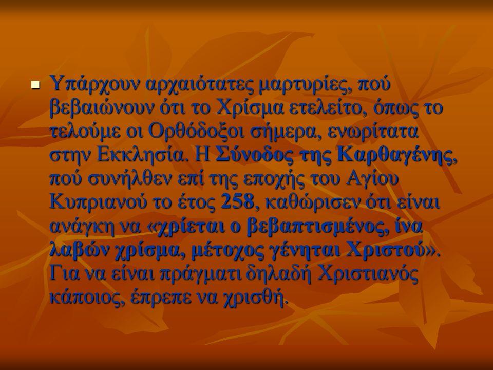 Υπάρχουν αρχαιότατες μαρτυρίες, πού βεβαιώνουν ότι το Χρίσμα ετελείτο, όπως το τελούμε οι Ορθόδοξοι σήμερα, ενωρίτατα στην Εκκλησία.