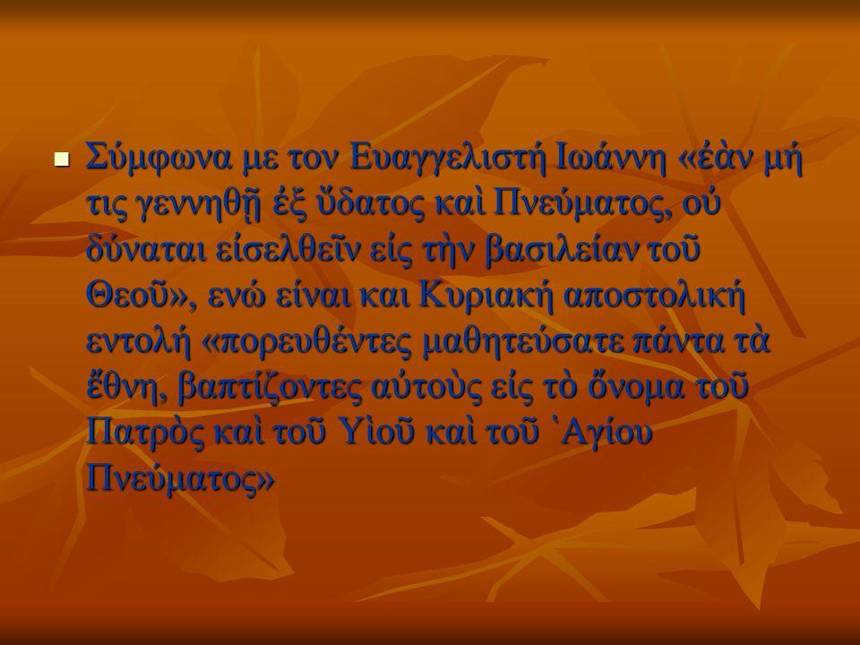 Σύμφωνα με τον Ευαγγελιστή Ιωάννη « ἐὰ ν μή τις γεννηθ ῇ ἐ ξ ὕ δατος κα ὶ Πνεύματος, ο ὐ δύναται ε ἰ σελθε ῖ ν ε ἰ ς τ ὴ ν βασιλείαν το ῦ Θεο ῦ », ενώ είναι και Κυριακή αποστολική εντολή «πορευθέντες μαθητεύσατε πάντα τ ὰ ἔ θνη, βαπτίζοντες α ὐ το ὺ ς ε ἰ ς τ ὸ ὄ νομα το ῦ Πατρ ὸ ς κα ὶ το ῦ Υ ἱ ο ῦ κα ὶ το ῦ ῾ Αγίου Πνεύματος» Σύμφωνα με τον Ευαγγελιστή Ιωάννη « ἐὰ ν μή τις γεννηθ ῇ ἐ ξ ὕ δατος κα ὶ Πνεύματος, ο ὐ δύναται ε ἰ σελθε ῖ ν ε ἰ ς τ ὴ ν βασιλείαν το ῦ Θεο ῦ », ενώ είναι και Κυριακή αποστολική εντολή «πορευθέντες μαθητεύσατε πάντα τ ὰ ἔ θνη, βαπτίζοντες α ὐ το ὺ ς ε ἰ ς τ ὸ ὄ νομα το ῦ Πατρ ὸ ς κα ὶ το ῦ Υ ἱ ο ῦ κα ὶ το ῦ ῾ Αγίου Πνεύματος»