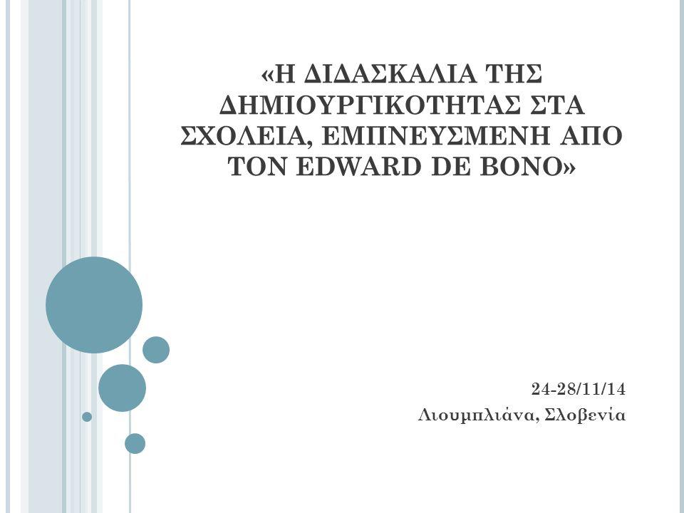 «Η ΔΙΔΑΣΚΑΛΙΑ ΤΗΣ ΔΗΜΙΟΥΡΓΙΚΟΤΗΤΑΣ ΣΤΑ ΣΧΟΛΕΙΑ, ΕΜΠΝΕΥΣΜΕΝΗ ΑΠΟ ΤΟΝ EDWARD DE BONO» 24-28/11/14 Λιουμπλιάνα, Σλοβενία