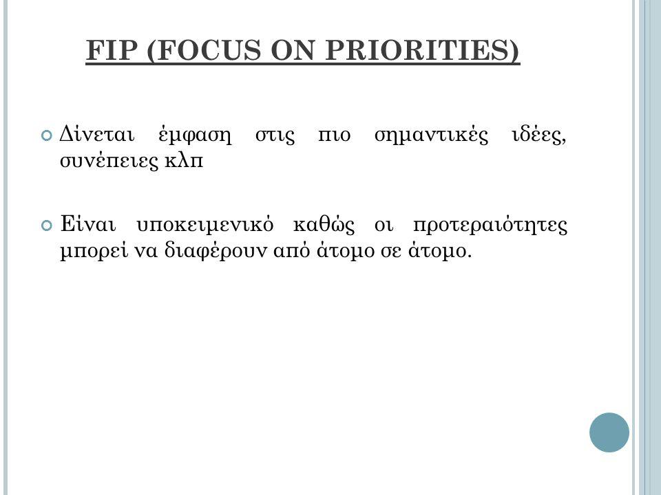 FIP (FOCUS ON PRIORITIES) Δίνεται έμφαση στις πιο σημαντικές ιδέες, συνέπειες κλπ Είναι υποκειμενικό καθώς οι προτεραιότητες μπορεί να διαφέρουν από άτομο σε άτομο.