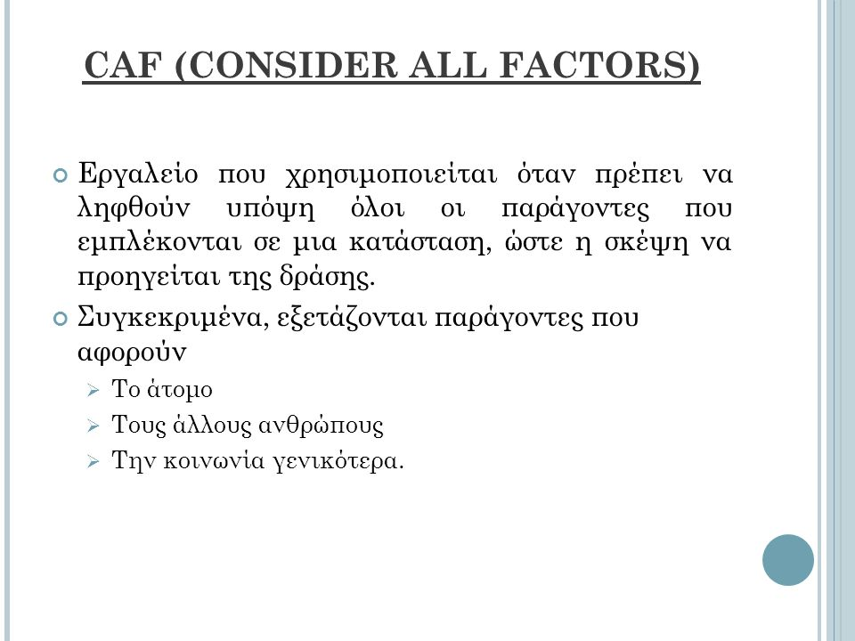 CAF (CONSIDER ALL FACTORS) Εργαλείο που χρησιμοποιείται όταν πρέπει να ληφθούν υπόψη όλοι οι παράγοντες που εμπλέκονται σε μια κατάσταση, ώστε η σκέψη να προηγείται της δράσης.