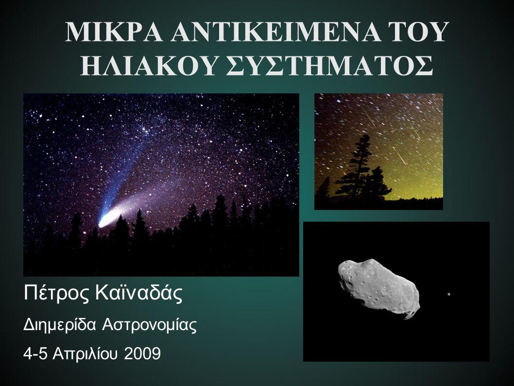 ΜΙΚΡΑ ΑΝΤΙΚΕΙΜΕΝΑ ΤΟΥ ΗΛΙΑΚΟΥ ΣΥΣΤΗΜΑΤΟΣ Πέτρος Καϊναδάς Διημερίδα Αστρονομίας 4-5 Απριλίου 2009