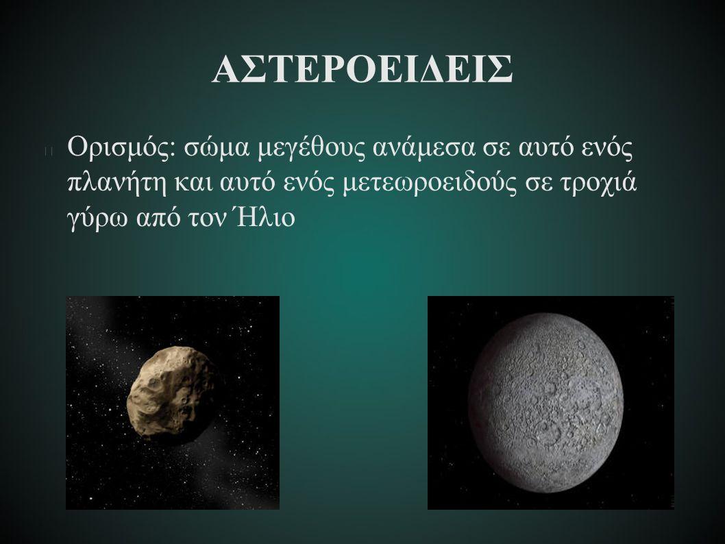 ΑΣΤΕΡΟΕΙΔΕΙΣ Ορισμός: σώμα μεγέθους ανάμεσα σε αυτό ενός πλανήτη και αυτό ενός μετεωροειδούς σε τροχιά γύρω από τον Ήλιο