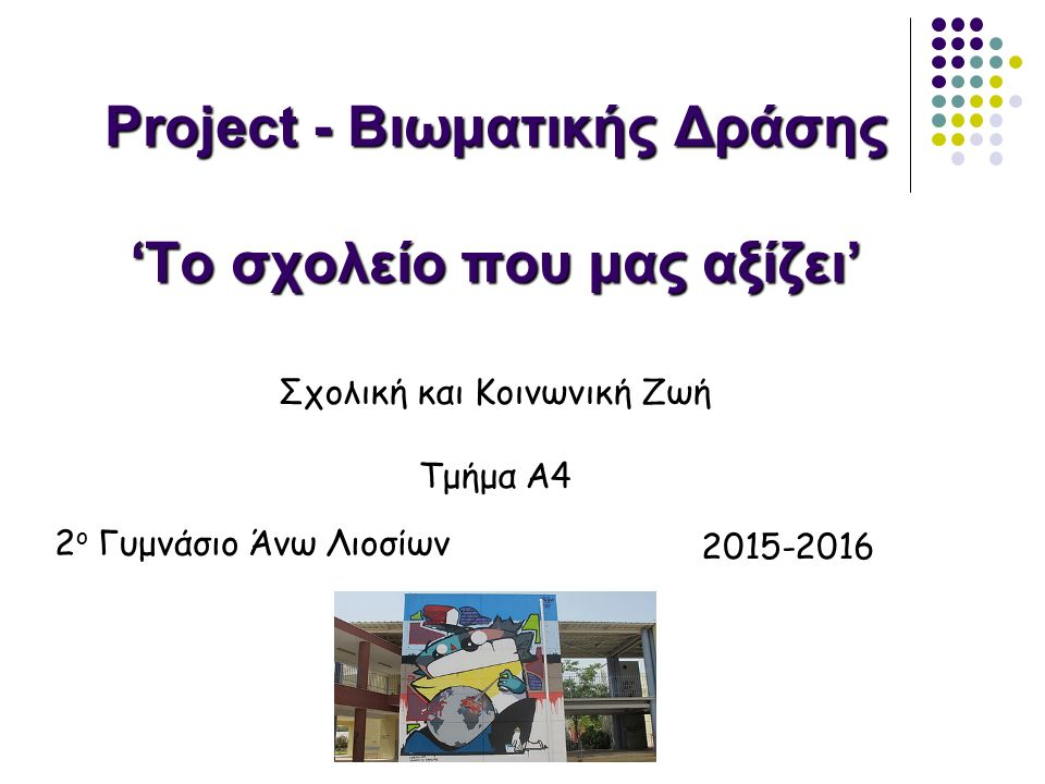 Project - Βιωματικής Δράσης 'Το σχολείο που μας αξίζει' 2015-2016 Σχολική και Κοινωνική Ζωή Τμήμα Α4 2 ο Γυμνάσιο Άνω Λιοσίων