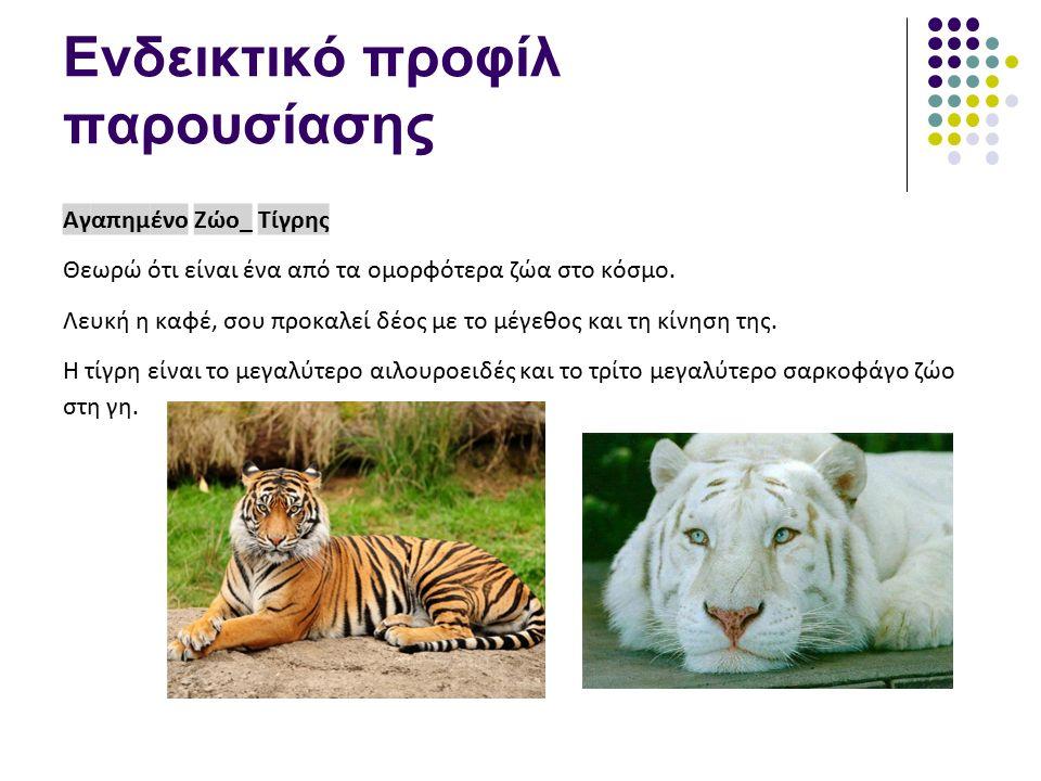 Ενδεικτικό προφίλ παρουσίασης Αγαπημένο Ζώο_ Τίγρης Θεωρώ ότι είναι ένα από τα ομορφότερα ζώα στο κόσμο. Λευκή η καφέ, σου προκαλεί δέος με το μέγεθος